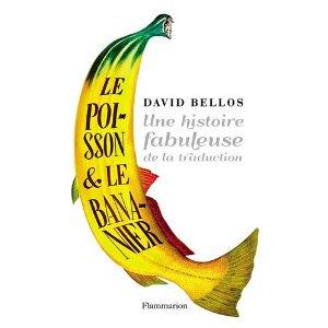 LE POISSON & LE BANANIER : UNE FABULEUSE HISTOIRE DE LA TRADUCTION – David Bellos